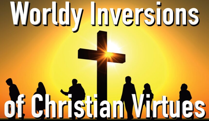 Worldly Inversions of Christian Virtues